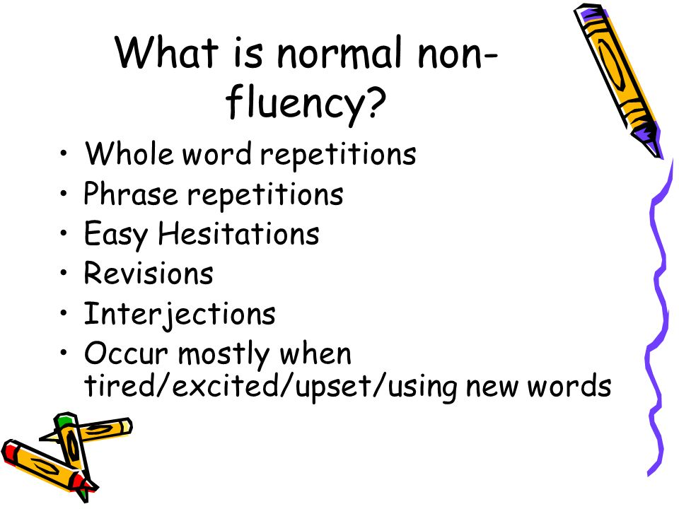 What is normal non- fluency? Whole word repetitions Phrase repetitions Easy Hesitations Revisions Interjections Occur mostly when tired/excited/upset/