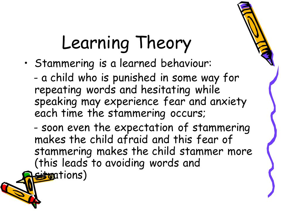 Learning Theory Stammering is a learned behaviour: - a child who is punished in some way for repeating words and hesitating while speaking may experie