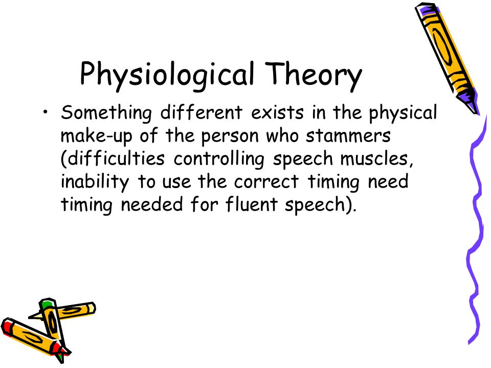 Physiological Theory Something different exists in the physical make-up of the person who stammers (difficulties controlling speech muscles, inability