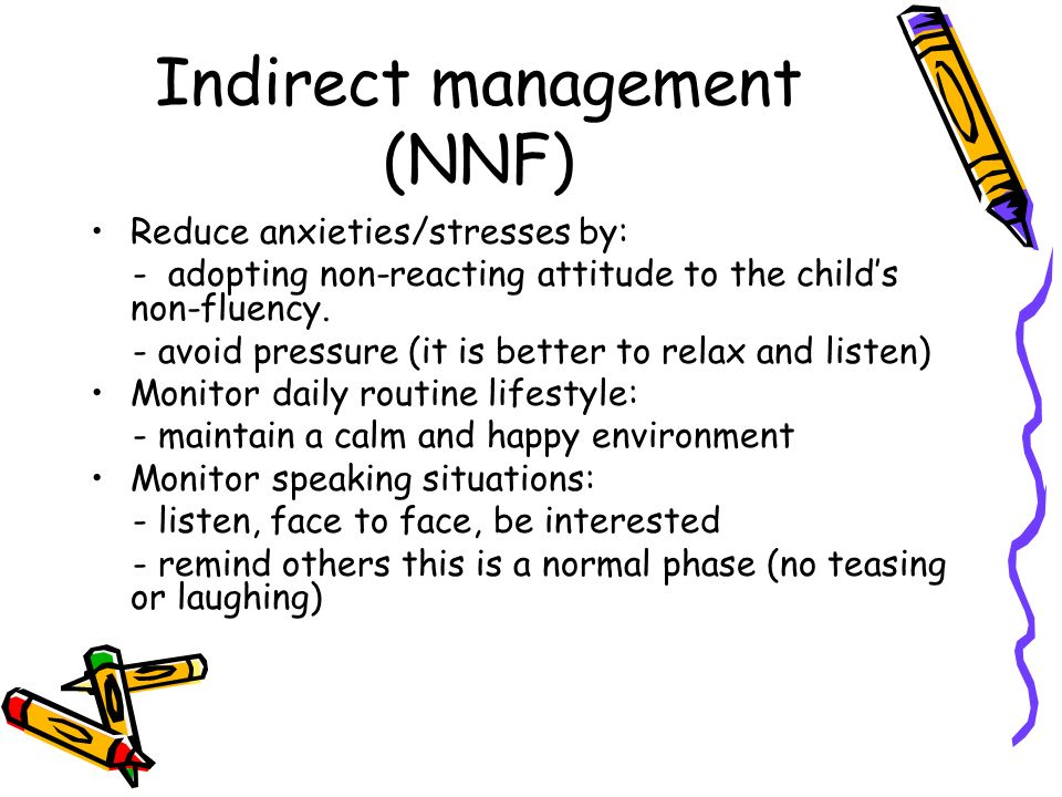 Indirect management (NNF) Reduce anxieties/stresses by: - adopting non-reacting attitude to the childs non-fluency. - avoid pressure (it is better to