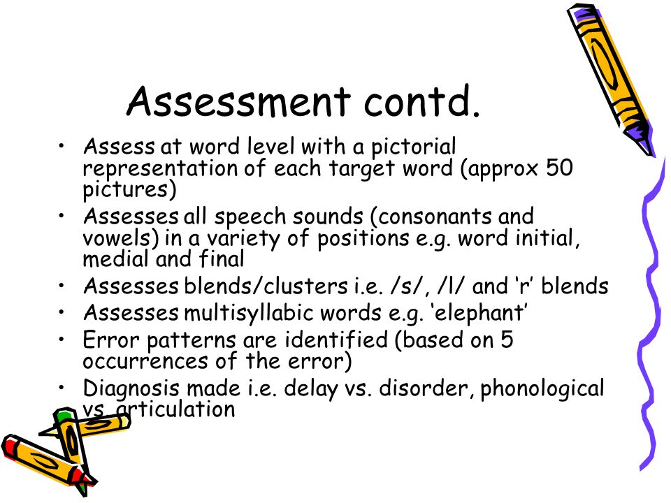 Assessment contd. Assess at word level with a pictorial representation of each target word (approx 50 pictures) Assesses all speech sounds (consonants