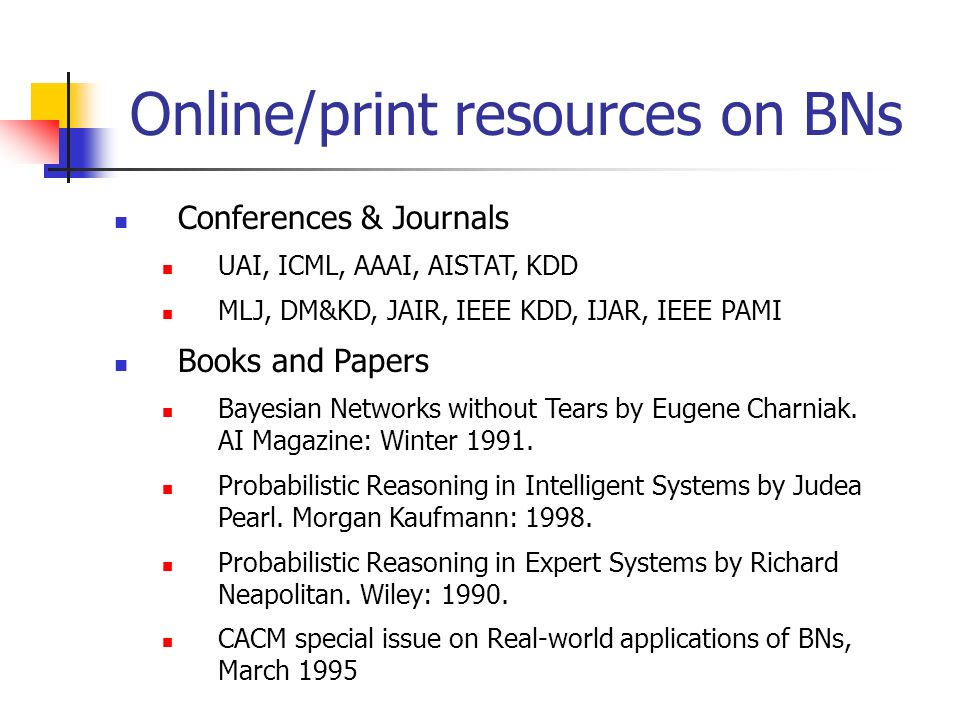 Online/print resources on BNs Conferences & Journals UAI, ICML, AAAI, AISTAT, KDD MLJ, DM&KD, JAIR, IEEE KDD, IJAR, IEEE PAMI Books and Papers Bayesia