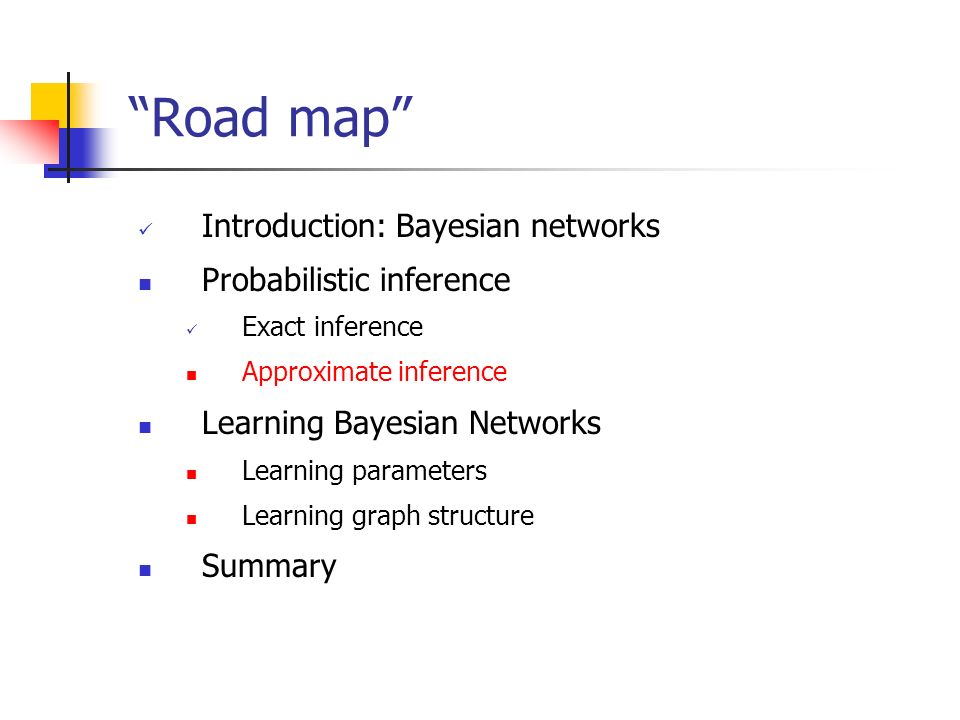 Road map Introduction: Bayesian networks Probabilistic inference Exact inference Approximate inference Learning Bayesian Networks Learning parameters