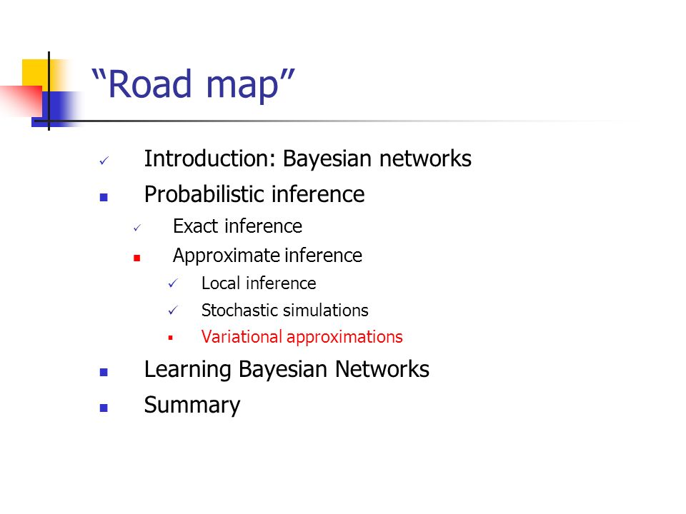 Road map Introduction: Bayesian networks Probabilistic inference Exact inference Approximate inference Local inference Stochastic simulations Variatio