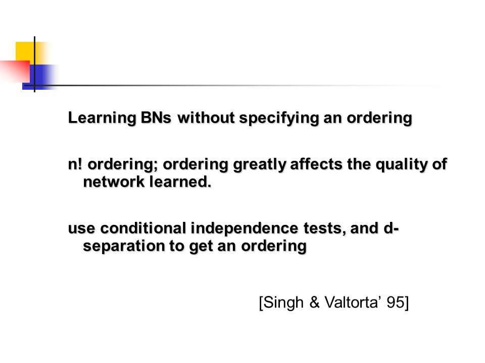 Learning BNs without specifying an ordering n! ordering; ordering greatly affects the quality of network learned. use conditional independence tests,