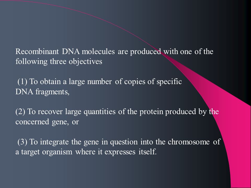 Recombinant DNA molecules are produced with one of the following three objectives (1) To obtain a large number of copies of specific DNA fragments, (2
