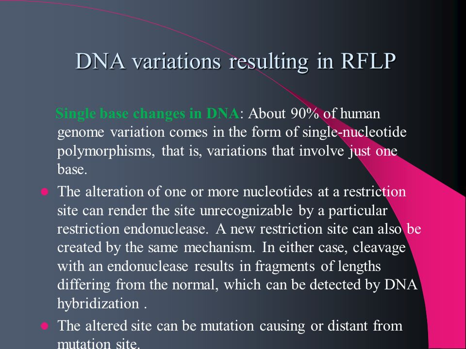 DNA variations resulting in RFLP DNA variations resulting in RFLP Single base changes in DNA: About 90% of human genome variation comes in the form of