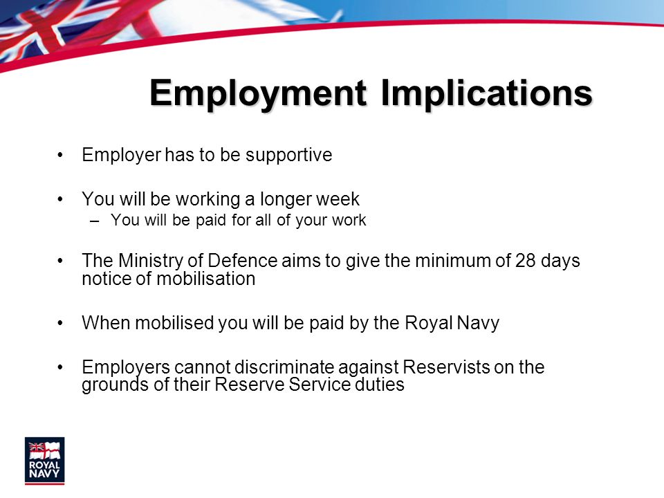 Employment Implications Employer has to be supportive You will be working a longer week –You will be paid for all of your work The Ministry of Defence