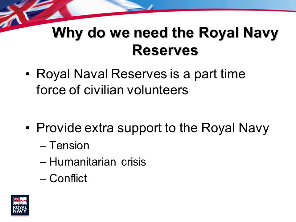 Why do we need the Royal Navy Reserves Royal Naval Reserves is a part time force of civilian volunteers Provide extra support to the Royal Navy –Tensi