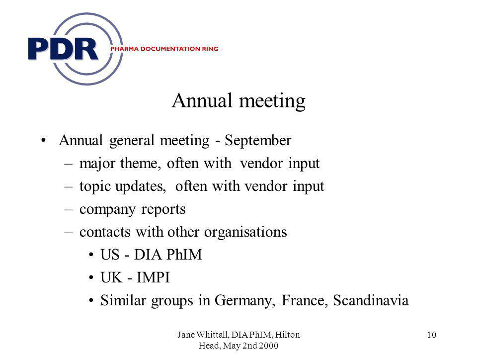 Jane Whittall, DIA PhIM, Hilton Head, May 2nd 2000 10 Annual meeting Annual general meeting - September –major theme, often with vendor input –topic updates, often with vendor input –company reports –contacts with other organisations US - DIA PhIM UK - IMPI Similar groups in Germany, France, Scandinavia