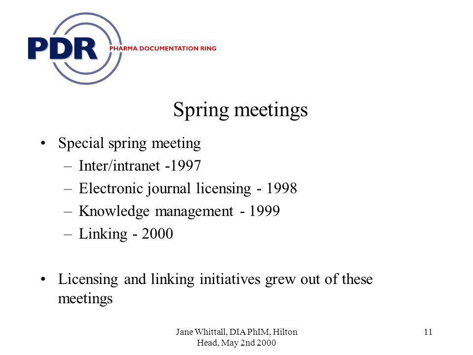 Jane Whittall, DIA PhIM, Hilton Head, May 2nd 2000 11 Spring meetings Special spring meeting –Inter/intranet -1997 –Electronic journal licensing - 1998 –Knowledge management - 1999 –Linking - 2000 Licensing and linking initiatives grew out of these meetings