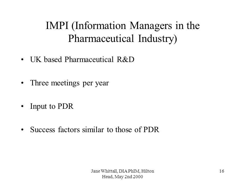 Jane Whittall, DIA PhIM, Hilton Head, May 2nd 2000 16 IMPI (Information Managers in the Pharmaceutical Industry) UK based Pharmaceutical R&D Three meetings per year Input to PDR Success factors similar to those of PDR