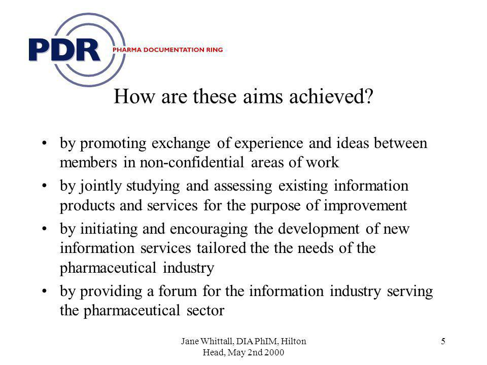 Jane Whittall, DIA PhIM, Hilton Head, May 2nd 2000 5 How are these aims achieved.