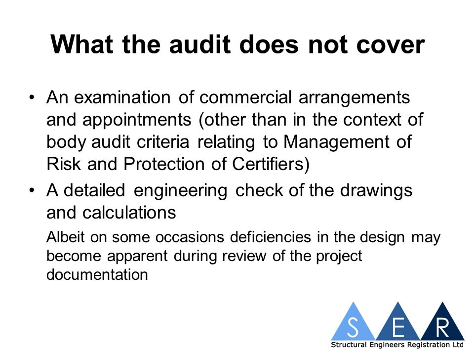 What the audit does not cover An examination of commercial arrangements and appointments (other than in the context of body audit criteria relating to Management of Risk and Protection of Certifiers) A detailed engineering check of the drawings and calculations Albeit on some occasions deficiencies in the design may become apparent during review of the project documentation