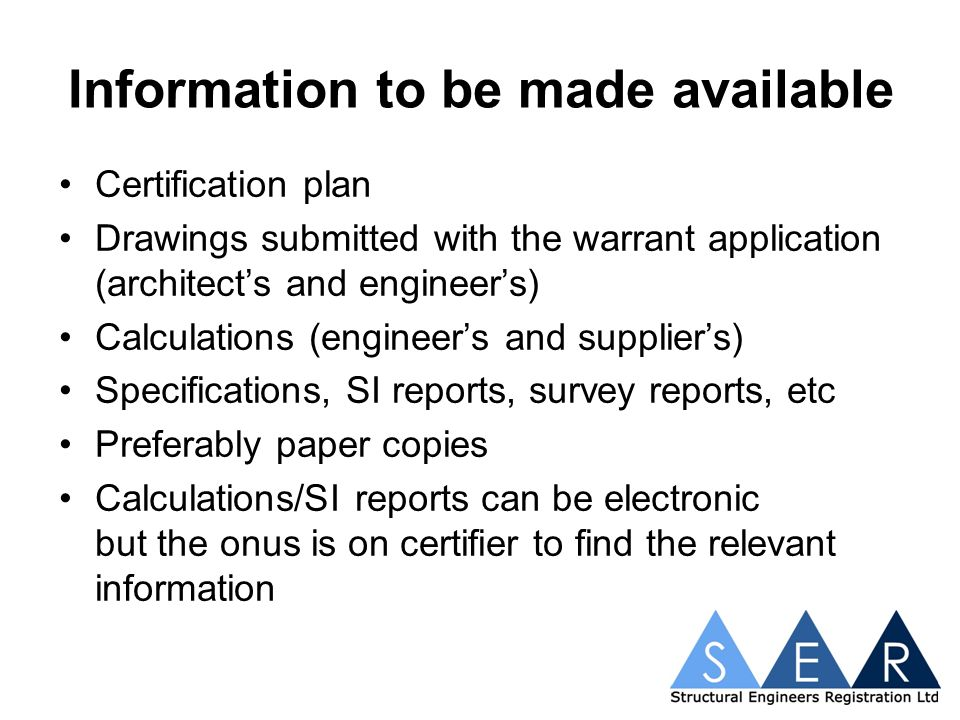 Information to be made available Certification plan Drawings submitted with the warrant application (architects and engineers) Calculations (engineers and suppliers) Specifications, SI reports, survey reports, etc Preferably paper copies Calculations/SI reports can be electronic but the onus is on certifier to find the relevant information