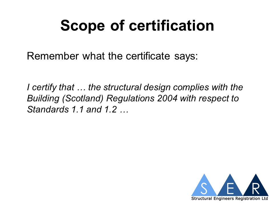 Scope of certification Remember what the certificate says: I certify that … the structural design complies with the Building (Scotland) Regulations 2004 with respect to Standards 1.1 and 1.2 …