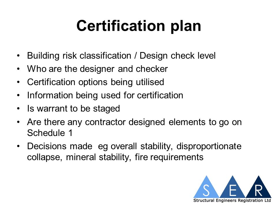 Certification plan Building risk classification / Design check level Who are the designer and checker Certification options being utilised Information being used for certification Is warrant to be staged Are there any contractor designed elements to go on Schedule 1 Decisions made eg overall stability, disproportionate collapse, mineral stability, fire requirements