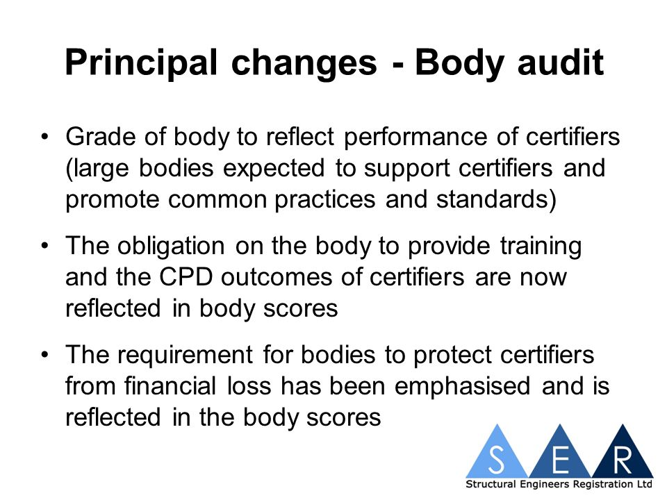 Principal changes - Body audit Grade of body to reflect performance of certifiers (large bodies expected to support certifiers and promote common practices and standards) The obligation on the body to provide training and the CPD outcomes of certifiers are now reflected in body scores The requirement for bodies to protect certifiers from financial loss has been emphasised and is reflected in the body scores