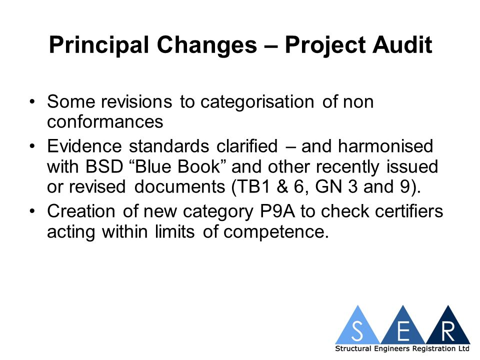 Principal Changes – Project Audit Some revisions to categorisation of non conformances Evidence standards clarified – and harmonised with BSD Blue Book and other recently issued or revised documents (TB1 & 6, GN 3 and 9).