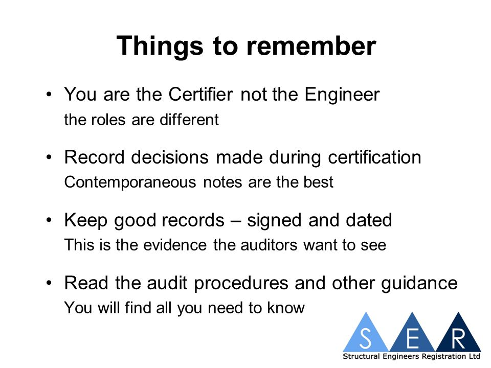 Things to remember You are the Certifier not the Engineer the roles are different Record decisions made during certification Contemporaneous notes are the best Keep good records – signed and dated This is the evidence the auditors want to see Read the audit procedures and other guidance You will find all you need to know