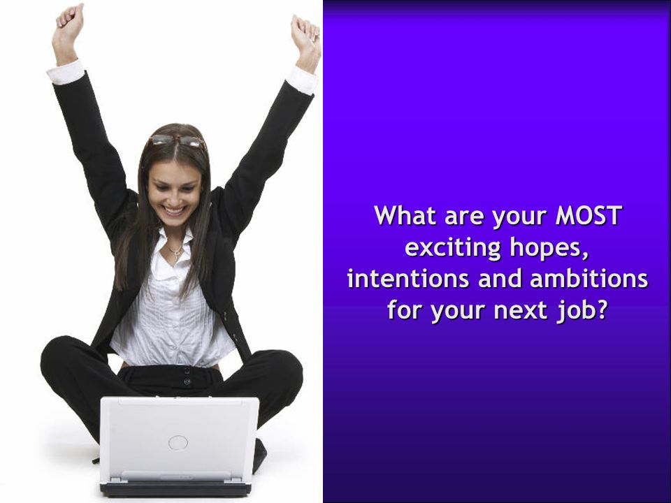 What are your MOST exciting hopes, intentions and ambitions for your next job
