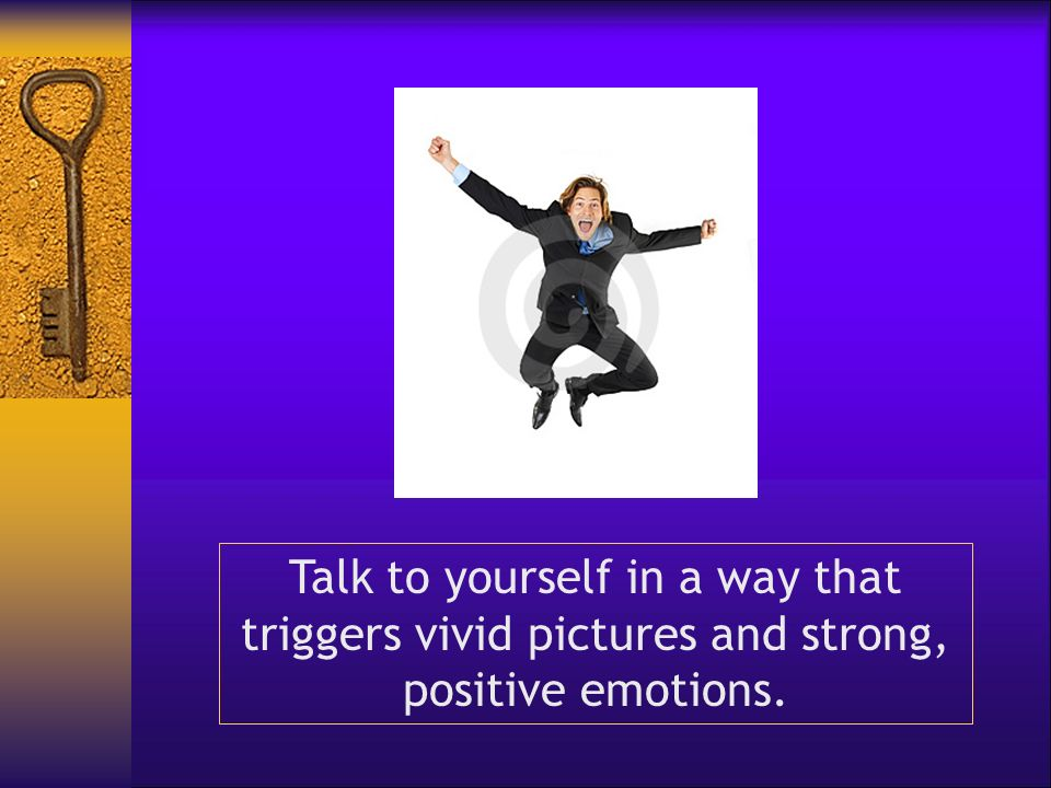 Talk to yourself in a way that triggers vivid pictures and strong, positive emotions.