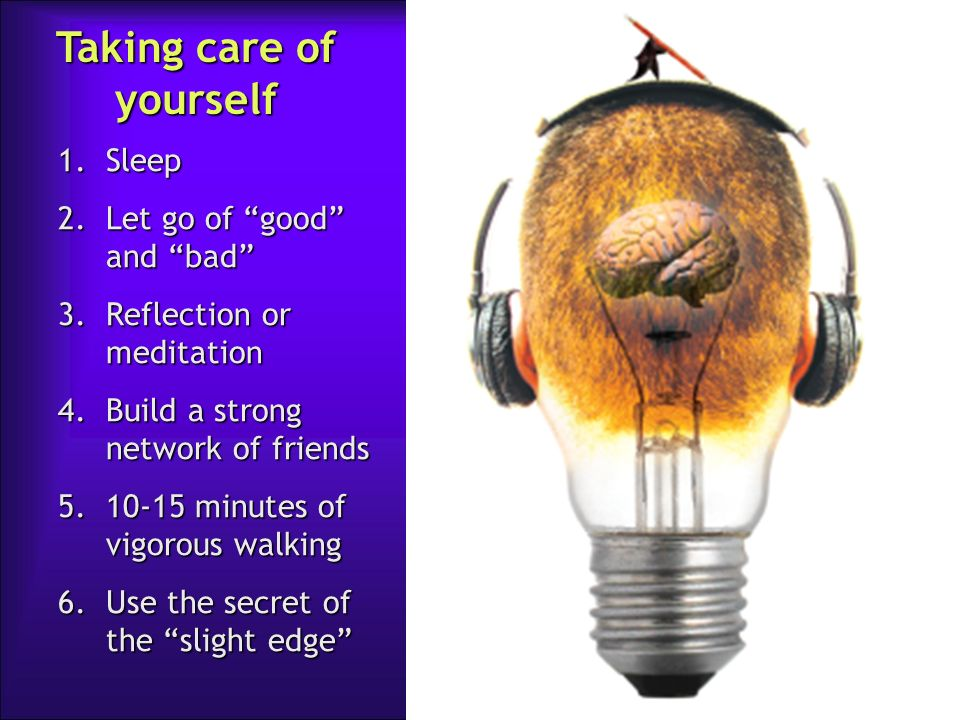 Taking care of yourself 1.Sleep 2.Let go of good and bad 3.Reflection or meditation 4.Build a strong network of friends 5.10-15 minutes of vigorous wa