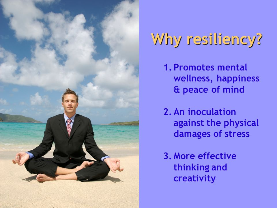 Why resiliency? 1. 1.Promotes mental wellness, happiness & peace of mind 2. 2.An inoculation against the physical damages of stress 3. 3.More effectiv