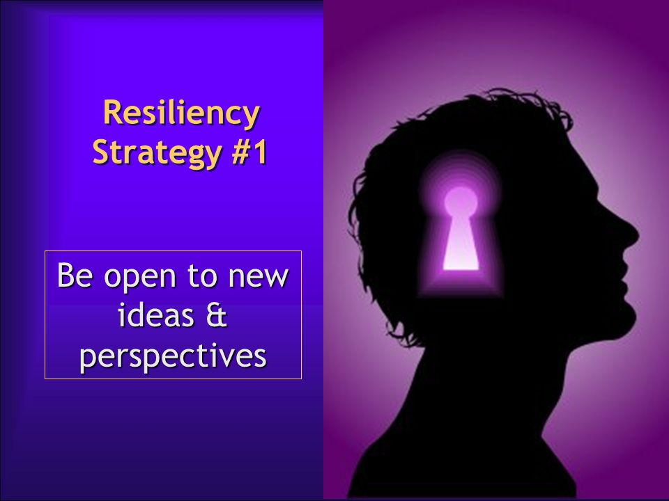 Be open to new ideas & perspectives Resiliency Strategy #1