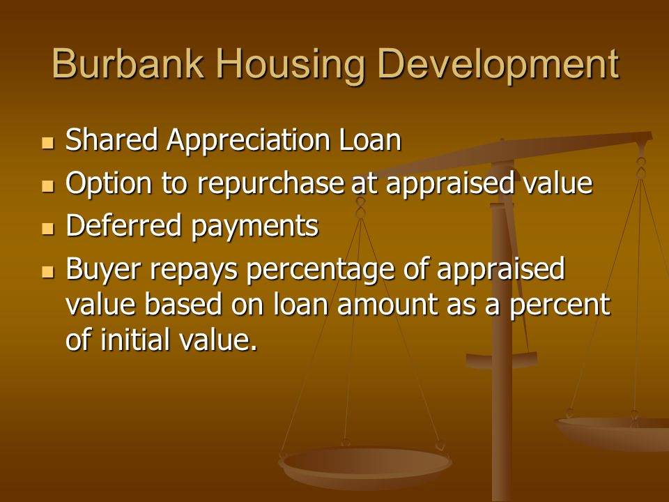 Burbank Housing Development Shared Appreciation Loan Shared Appreciation Loan Option to repurchase at appraised value Option to repurchase at appraised value Deferred payments Deferred payments Buyer repays percentage of appraised value based on loan amount as a percent of initial value.