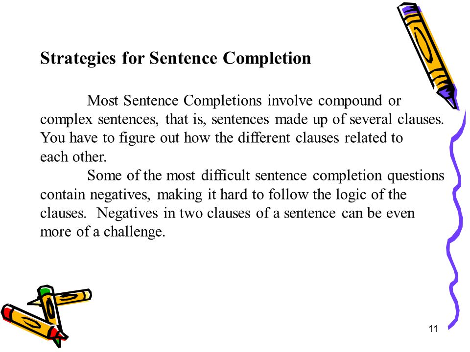 11 Strategies for Sentence Completion Most Sentence Completions involve compound or complex sentences, that is, sentences made up of several clauses.