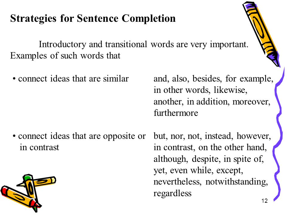 12 Strategies for Sentence Completion Introductory and transitional words are very important. Examples of such words that connect ideas that are simil