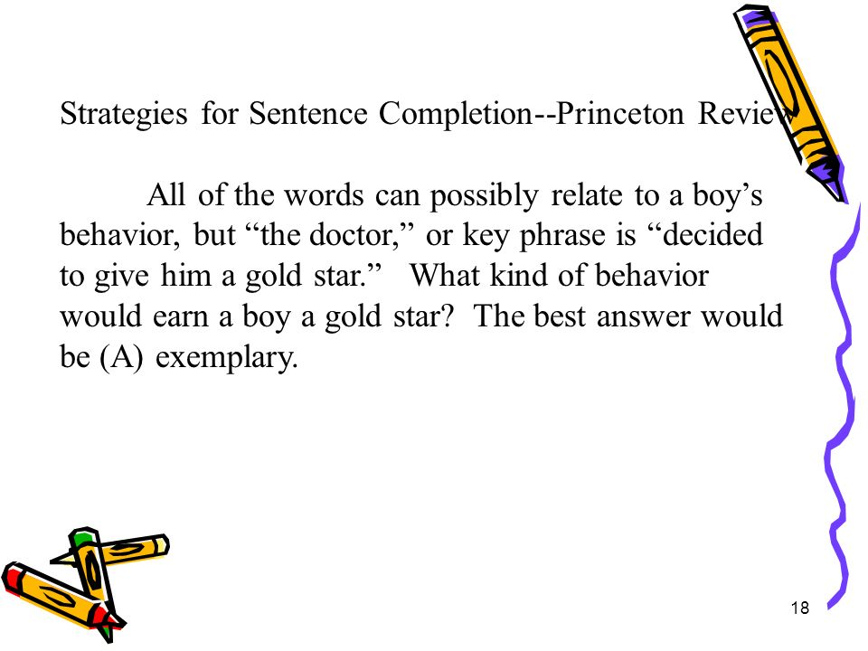 18 Strategies for Sentence Completion--Princeton Review All of the words can possibly relate to a boys behavior, but the doctor, or key phrase is deci