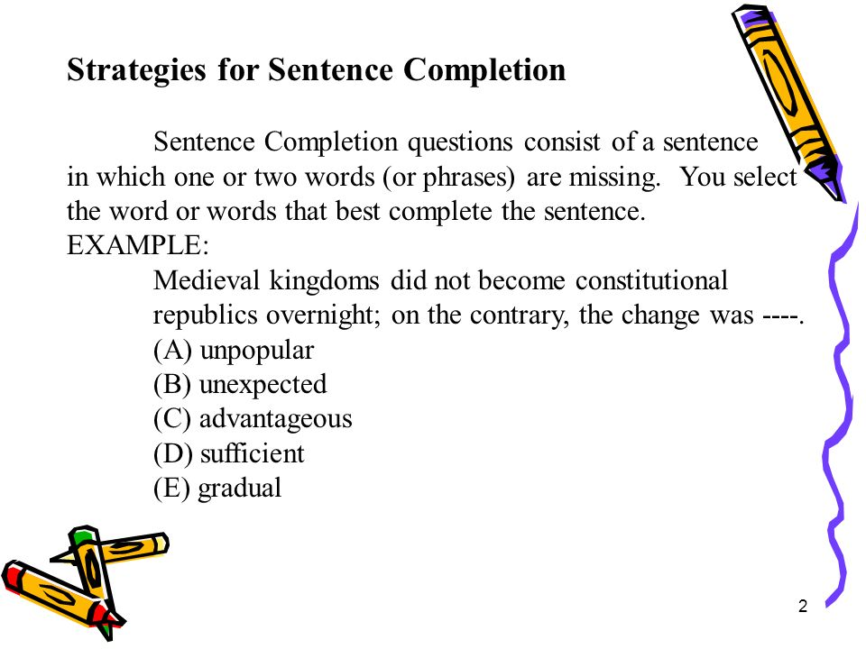 13 Strategies for Sentence Completion connect ideas in cause-and –effect because, consequently, relationshipstherefore, thus, hence, as a result, in order to means that a certain condition if, when must be considered