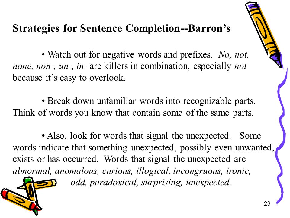 23 Strategies for Sentence Completion--Barrons Watch out for negative words and prefixes. No, not, none, non-, un-, in- are killers in combination, es