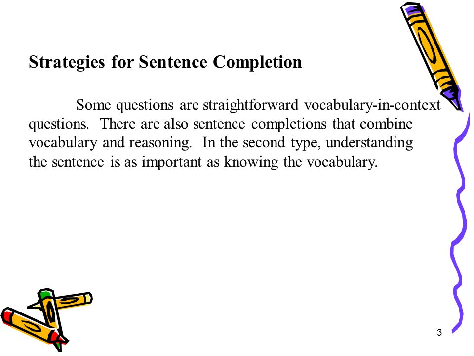 14 Strategies for Sentence Completion Tips for answering sentence completions: Read the sentence, substituting the word blank for each blank.