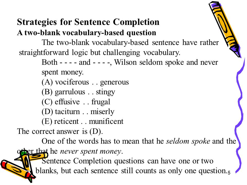 6 Strategies for Sentence Completion A one-blank logic-based question Success in answering these questions depends as much on your ability to reason out the logic of the sentence as it does on your knowledge of vocabulary.
