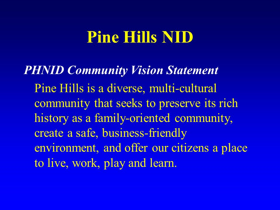 Pine Hills NID PHNID Community Vision Statement Pine Hills is a diverse, multi-cultural community that seeks to preserve its rich history as a family-