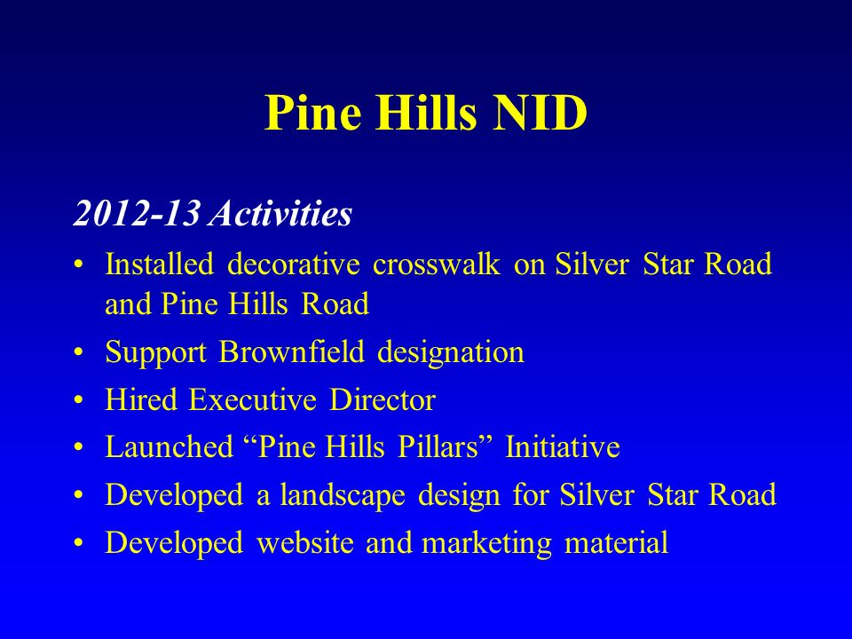 Pine Hills NID 2012-13 Activities Installed decorative crosswalk on Silver Star Road and Pine Hills Road Support Brownfield designation Hired Executiv