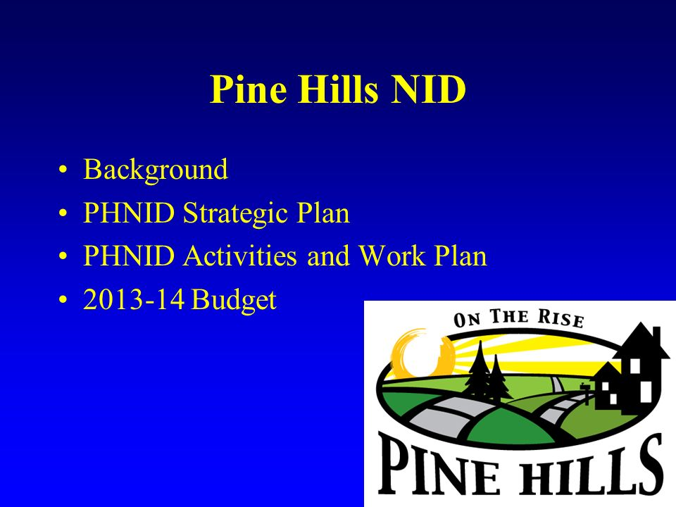 Pine Hills NID 2013-14 Budget $ 87,193carry forward $125, 000annual allocation $212,193 Budget covers staff and projects only Administrative costs are in NPRD budget