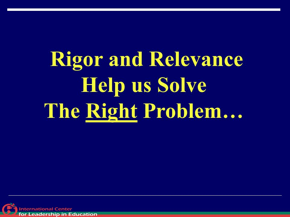 Rigor and Relevance Help us Solve The Right Problem…