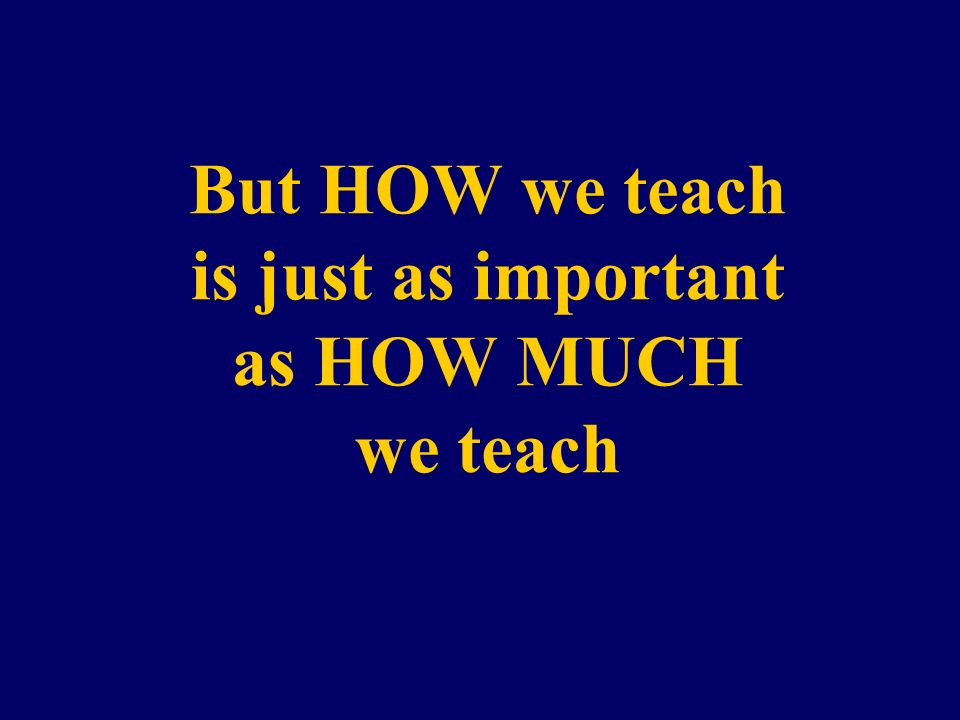 But HOW we teach is just as important as HOW MUCH we teach