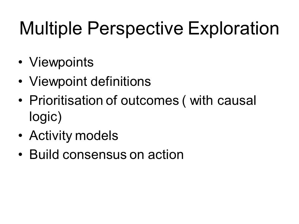 Multiple Perspective Exploration Viewpoints Viewpoint definitions Prioritisation of outcomes ( with causal logic) Activity models Build consensus on action