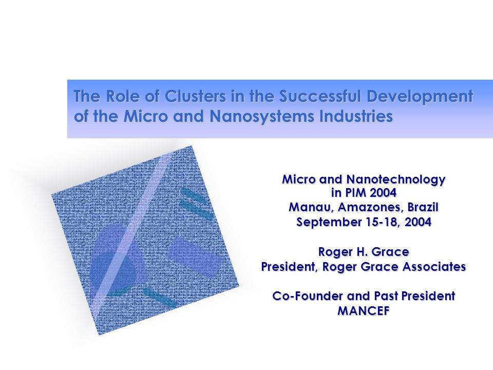 The Role of Clusters in the Successful Development of the Micro and Nanosystems Industries Micro and Nanotechnology in PIM 2004 Manau, Amazones, Brazil September 15-18, 2004 Roger H.