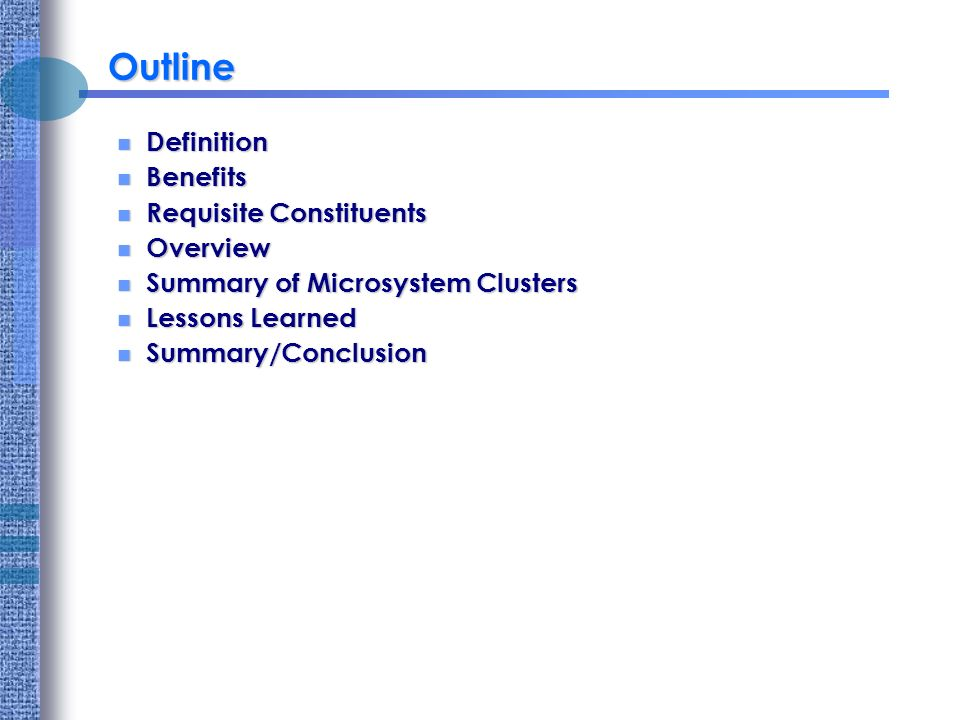 Outline Definition Definition Benefits Benefits Requisite Constituents Requisite Constituents Overview Overview Summary of Microsystem Clusters Summary of Microsystem Clusters Lessons Learned Lessons Learned Summary/Conclusion Summary/Conclusion