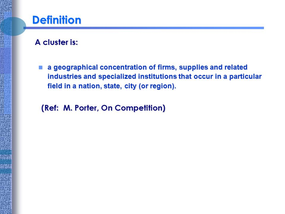 Definition A cluster is: a geographical concentration of firms, supplies and related industries and specialized institutions that occur in a particular field in a nation, state, city (or region).