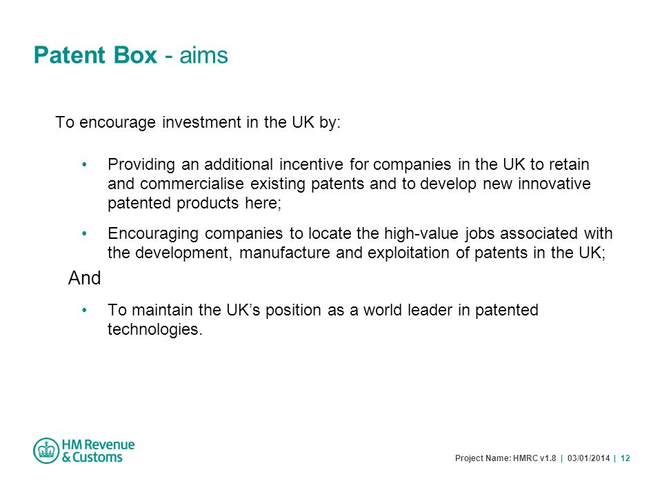 Project Name: HMRC v1.8 | 03/01/2014 | 12 Patent Box - aims To encourage investment in the UK by: Providing an additional incentive for companies in t