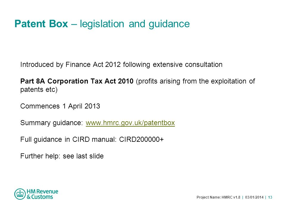 Project Name: HMRC v1.8 | 03/01/2014 | 13 Patent Box – legislation and guidance Introduced by Finance Act 2012 following extensive consultation Part 8