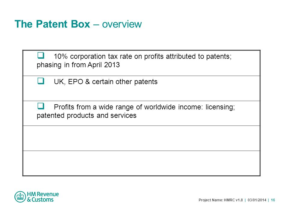 Project Name: HMRC v1.8 | 03/01/2014 | 16 The Patent Box – overview 10% corporation tax rate on profits attributed to patents; phasing in from April 2