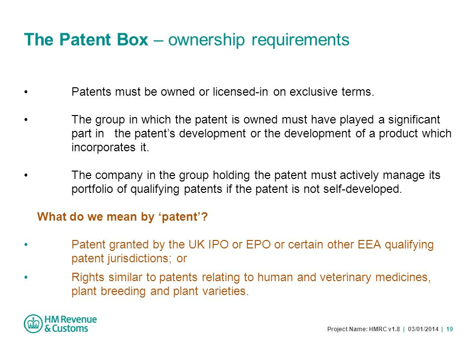 Project Name: HMRC v1.8 | 03/01/2014 | 19 The Patent Box – ownership requirements Patents must be owned or licensed-in on exclusive terms. The group i